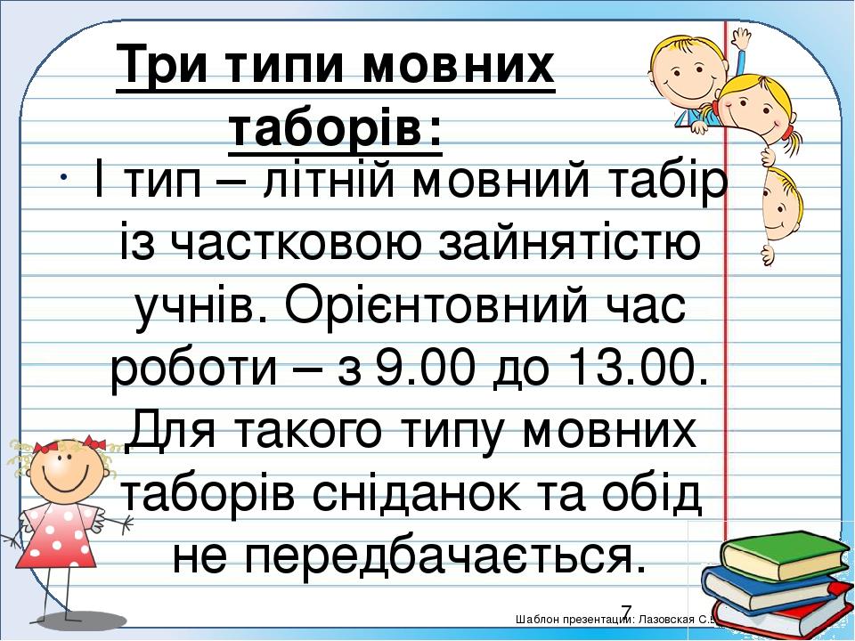 Три типи мовних таборів: І тип – літній мовний табір із частковою зайнятістю учнів. Орієнтовний час роботи – з 9.00 до 13.00. Для такого типу мовни...