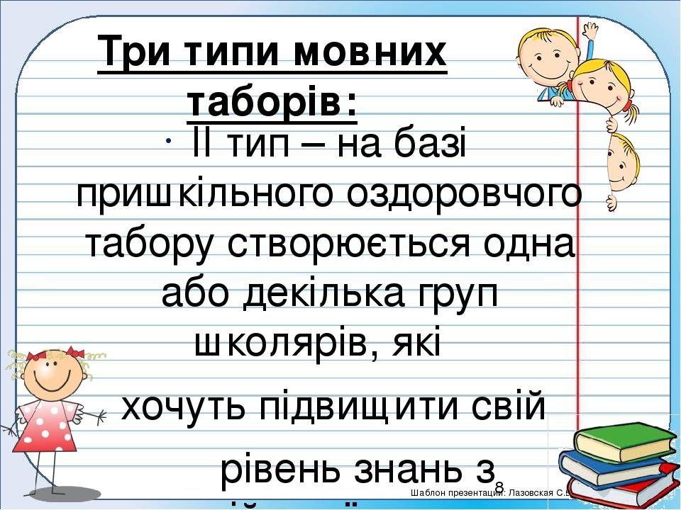 ІІ тип – на базі пришкільного оздоровчого табору створюється одна або декілька груп школярів, які хочуть підвищити свій рівень знань з англійської ...