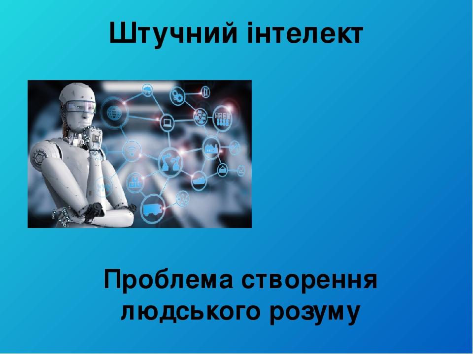Штучний інтелект Проблема створення людського розуму