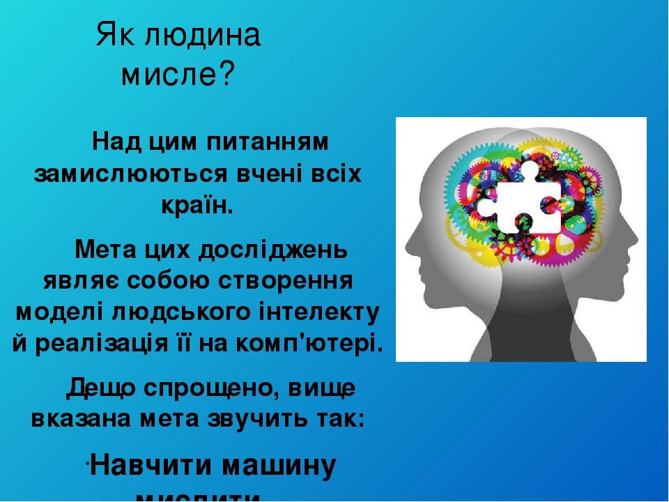 Як людина мисле? Над цим питанням замислюються вчені всіх країн. Мета цих досліджень являє собою створення моделі людського інтелекту й реалізація ...