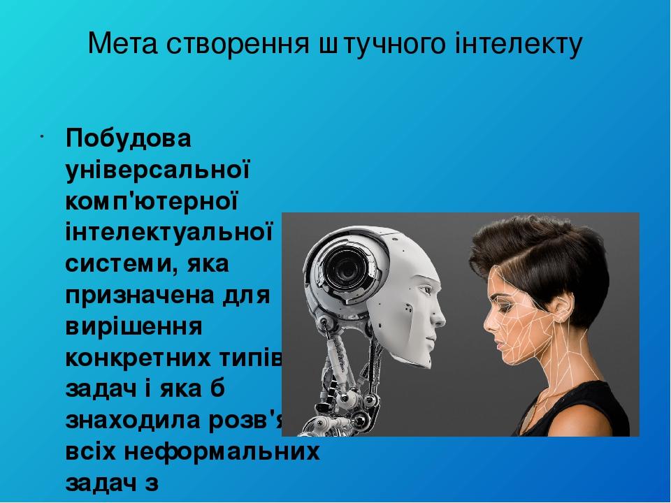 Мета створення штучного інтелекту Побудова універсальної комп'ютерної інтелектуальної системи, яка призначена для вирішення конкретних типів задач ...