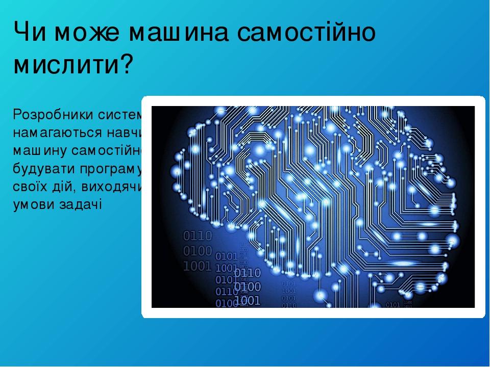 Чи може машина самостійно мислити? Розробники систем ШІ намагаються навчити машину самостійно будувати програму своїх дій, виходячи з умови задачі