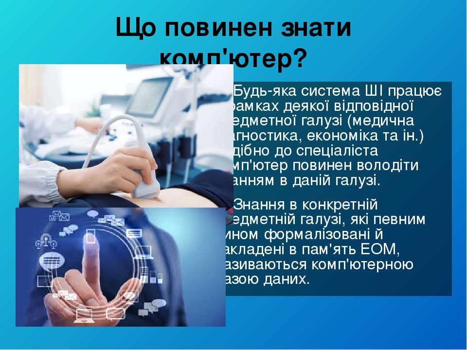 Що повинен знати комп'ютер? Будь-яка система ШІ працює в рамках деякої відповідної предметної галузі (медична діагностика, економіка та ін.) подібн...
