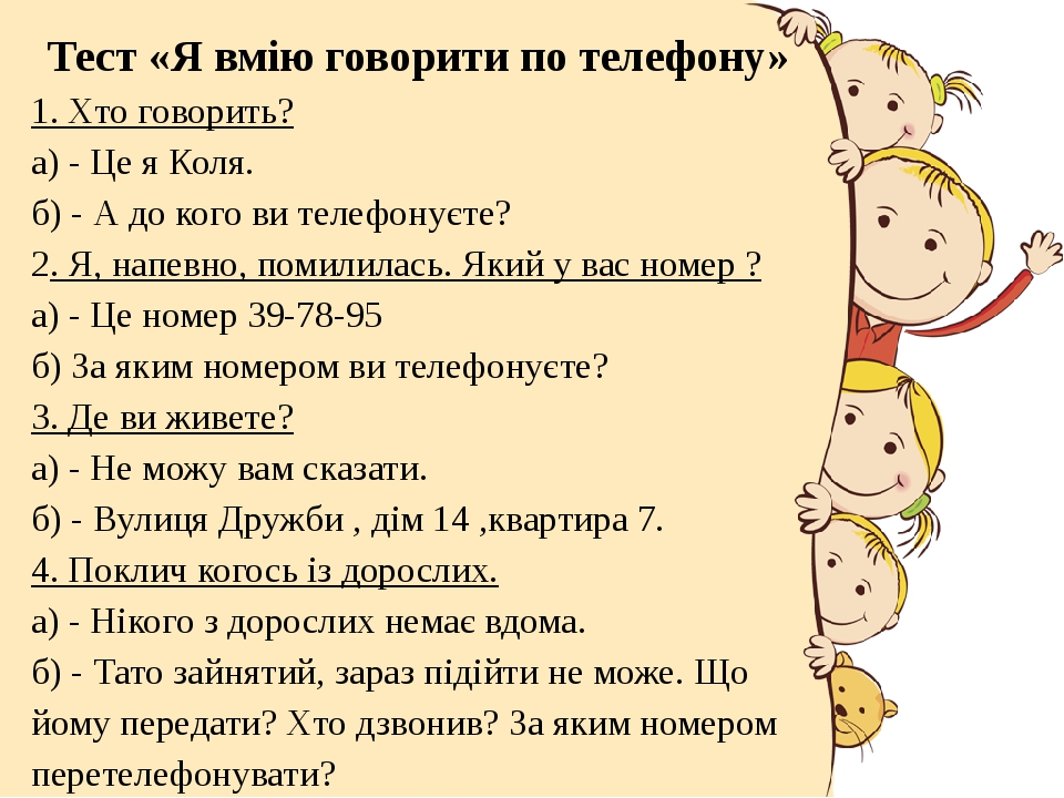 Тест «Я вмію говорити по телефону» 1. Хто говорить? а) - Це я Коля. б) - А до кого ви телефонуєте? 2. Я, напевно, помилилась. Який у вас номер ? а)...