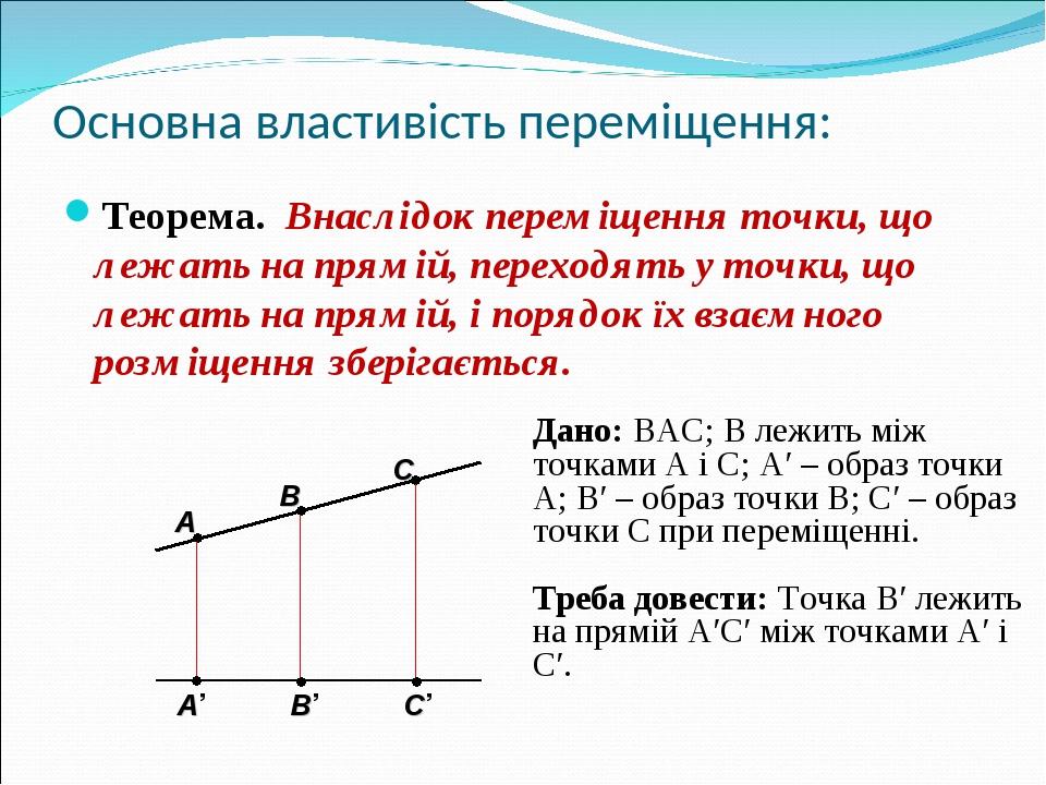 Основна властивість переміщення: Теорема. Внаслідок переміщення точки, що лежать на прямій, переходять у точки, що лежать на прямій, і порядок їх в...