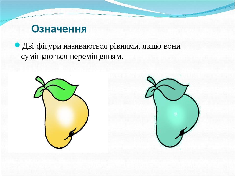 Означення Дві фігури називаються рівними, якщо вони суміщаються переміщенням.
