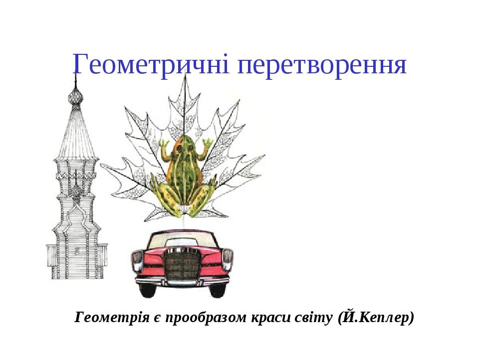 Геометричні перетворення Геометрія є прообразом краси світу (Й.Кеплер)
