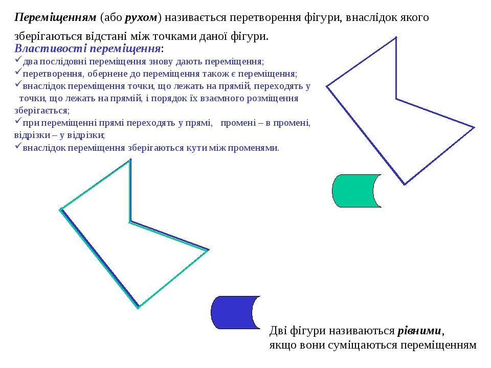 Переміщенням (або рухом) називається перетворення фігури, внаслідок якого зберігаються відстані між точками даної фігури. Дві фігури називаються рі...