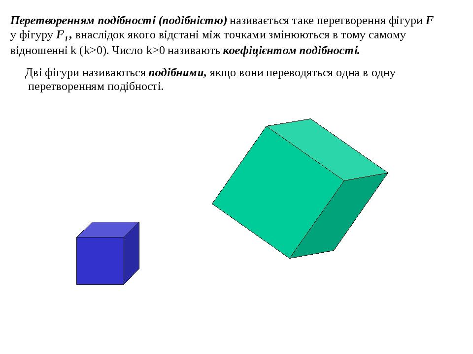 Перетворенням подібності (подібністю) називається таке перетворення фігури F у фігуру F1 , внаслідок якого відстані між точками змінюються в тому с...