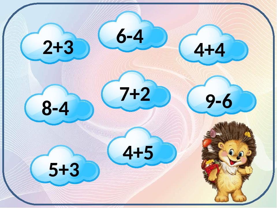 2+3 6-4 8-4 7+2 4+4 9-6 5+3 4+5 Допоможемо Їжачку назбирати м'якеньких хмаринок. Щоб застелити ними своє ліжечко під час зимової сплячки!
