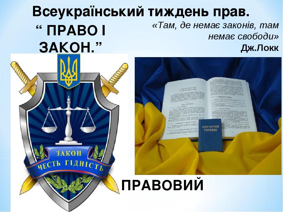 """"""" ПРАВО І ЗАКОН."""" ПРАВОВИЙ ТУРНІР Всеукраїнський тиждень прав. «Там, де немає законів, там немає свободи» Дж.Локк"""
