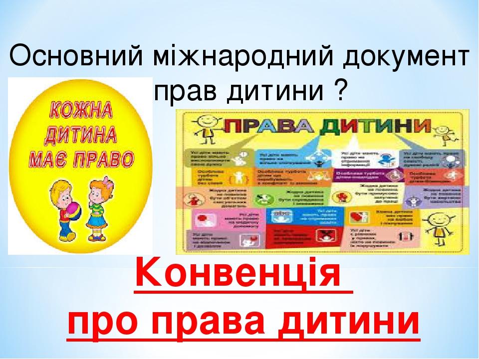Основний міжнародний документ із прав дитини ? Конвенція про права дитини