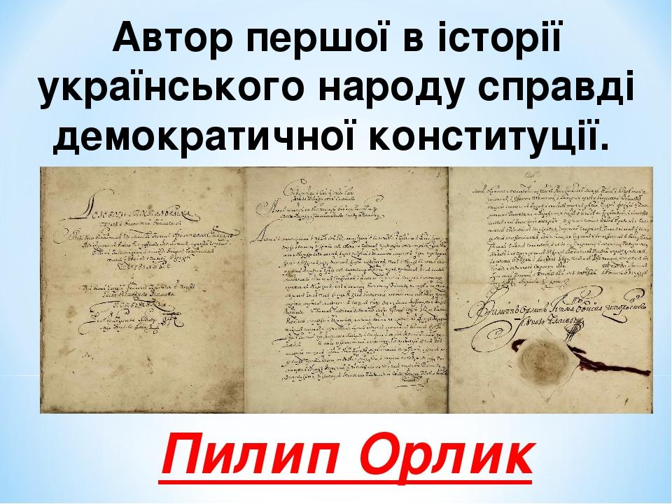 Автор першої в історії українського народу справді демократичної конституції. Пилип Орлик