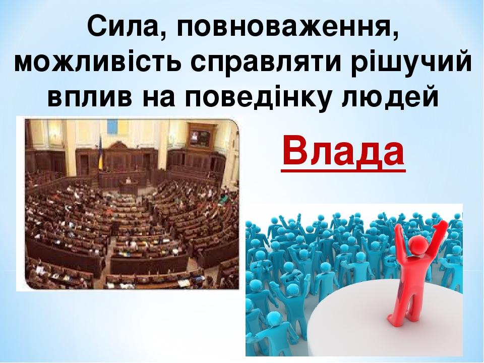 Сила, повноваження, можливість справляти рішучий вплив на поведінку людей Влада