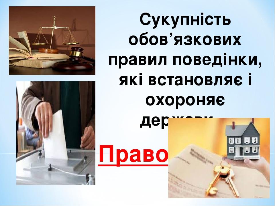 Сукупність обов'язкових правил поведінки, які встановляє і охороняє держави… Право