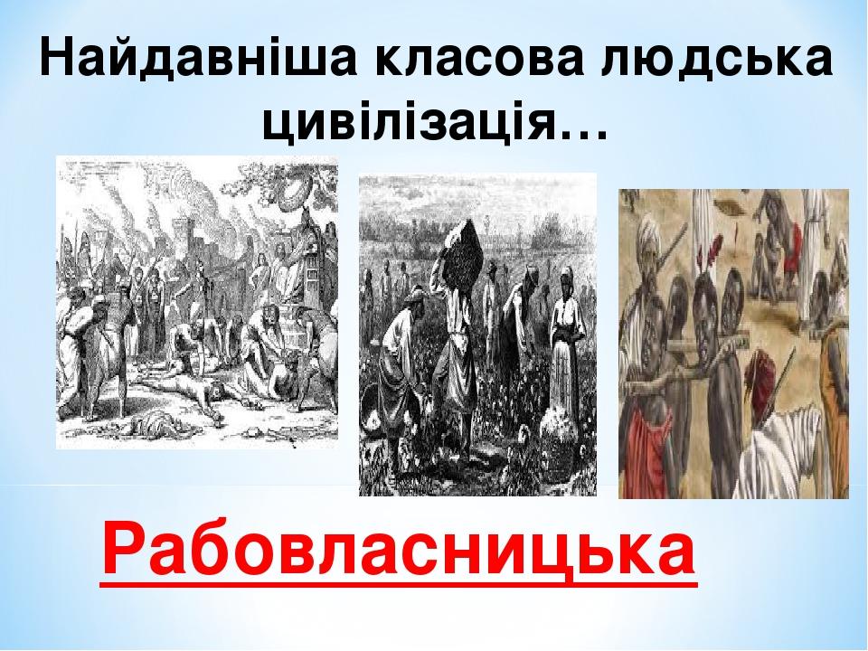 Найдавніша класова людська цивілізація… Рабовласницька