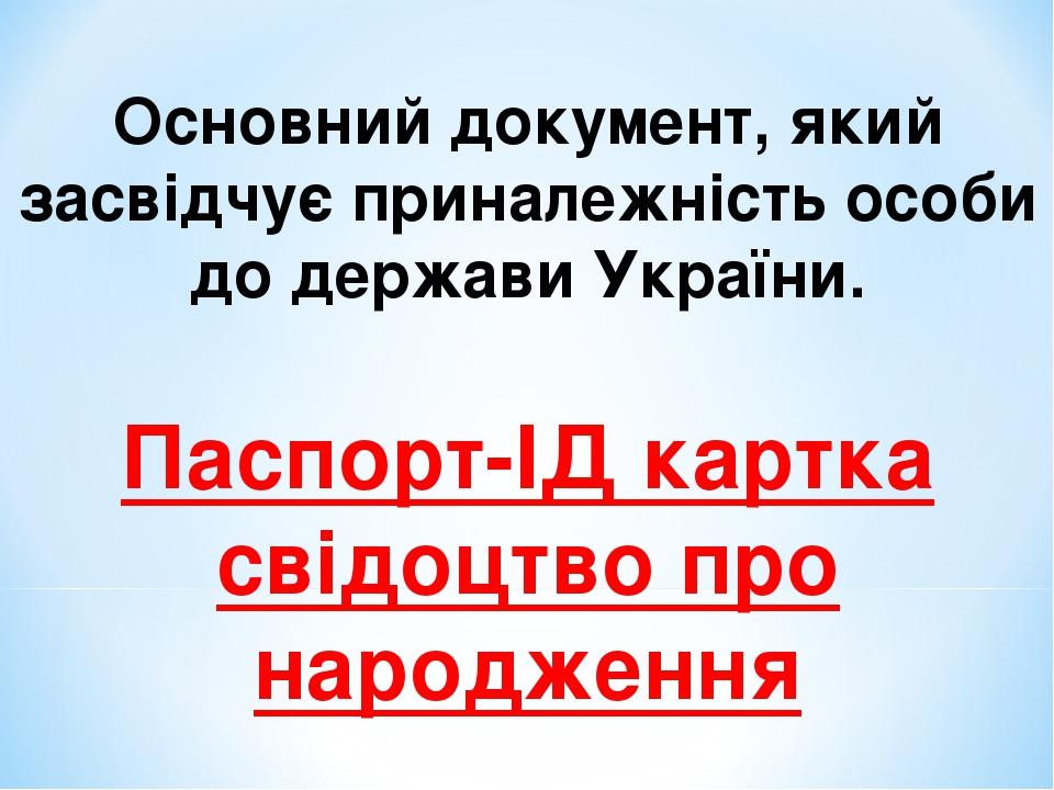 Основний документ, який засвідчує приналежність особи до держави України. Паспорт-ІД картка свідоцтво про народження