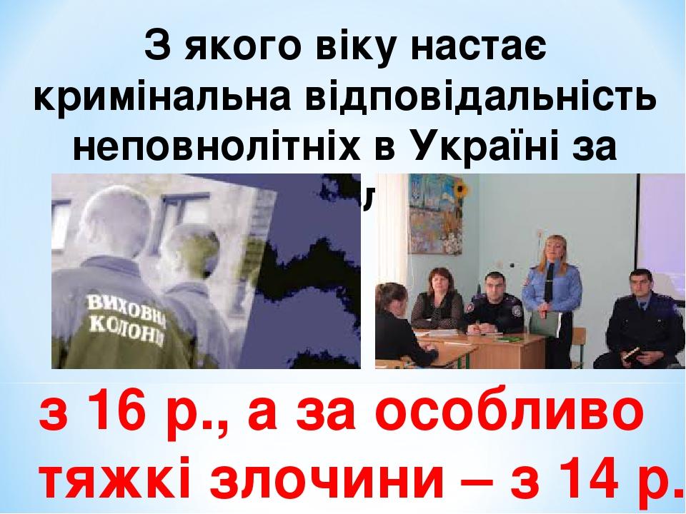 З якого віку настає кримінальна відповідальність неповнолітніх в Україні за скоєння злочинів. з 16 р., а за особливо тяжкі злочини – з 14 р.