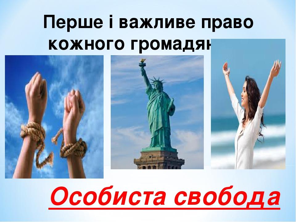 Перше і важливе право кожного громадянина Особиста свобода