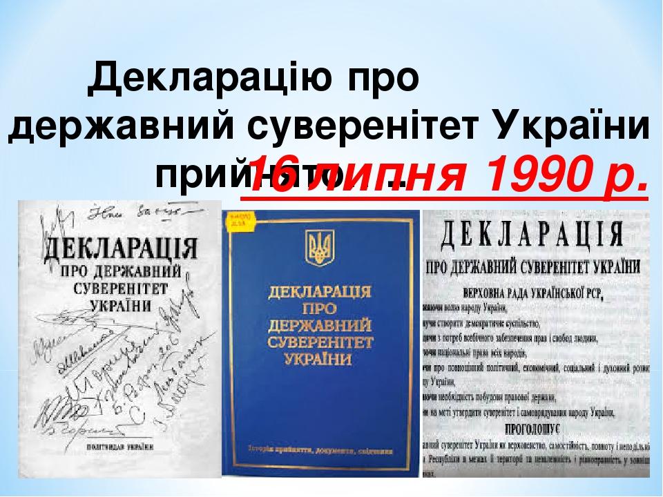 Декларацію про державний суверенітет України прийнято….. 16 липня 1990 р.