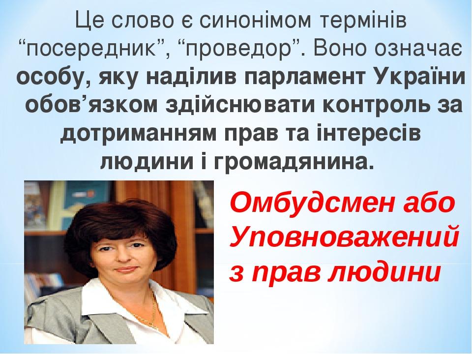 """Це слово є синонімом термінів """"посередник"""", """"проведор"""". Воно означає особу, яку наділив парламент України обов'язком здійснювати контроль за дотрим..."""