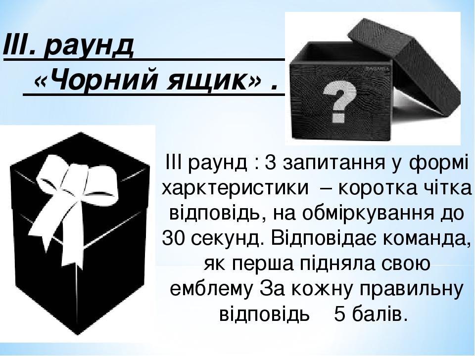 ІІІ. раунд «Чорний ящик» . ІІІ раунд : 3 запитання у формі харктеристики – коротка чітка відповідь, на обміркування до 30 секунд. Відповідає команд...