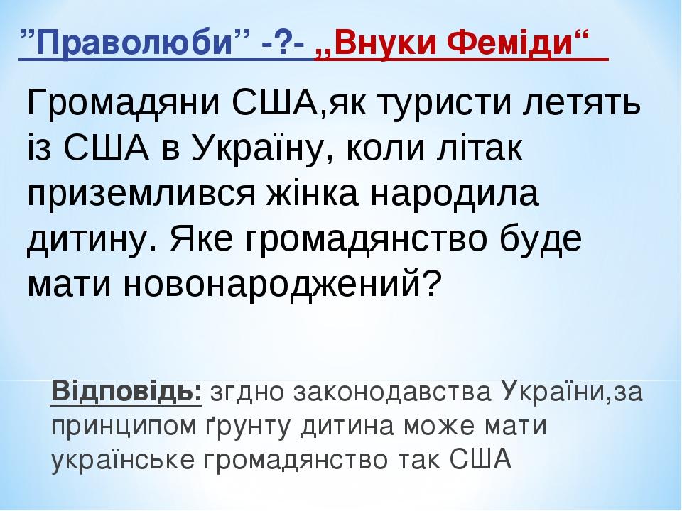 """""""Праволюби'' -?- ,,Внуки Феміди"""" Відповідь: згдно законодавства України,за принципом ґрунту дитина може мати українське громадянство так США Громад..."""