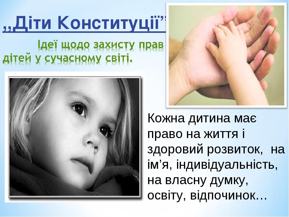 """,,Діти Конституції"""" Кожна дитина має право на життя і здоровий розвиток, на ім'я, індивідуальність, на власну думку, освіту, відпочинок…"""
