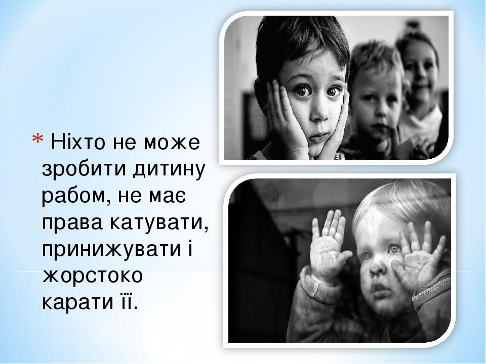 Ніхто не може зробити дитину рабом, не має права катувати, принижувати і жорстоко карати її.