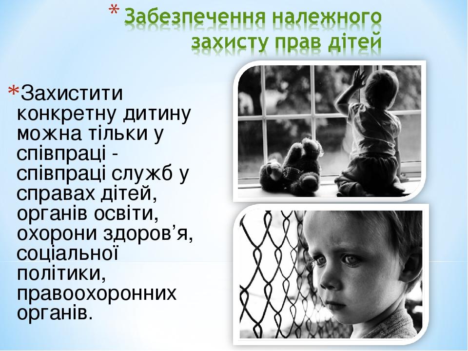 Захистити конкретну дитину можна тільки у співпраці - співпраці служб у справах дітей, органів освіти, охорони здоров'я, соціальної політики, право...