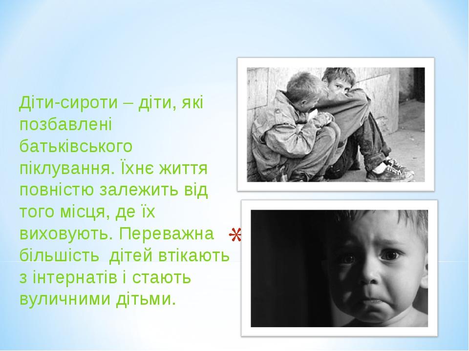 Діти-сироти – діти, які позбавлені батьківського піклування. Їхнє життя повністю залежить від того місця, де їх виховують. Переважна більшість діте...