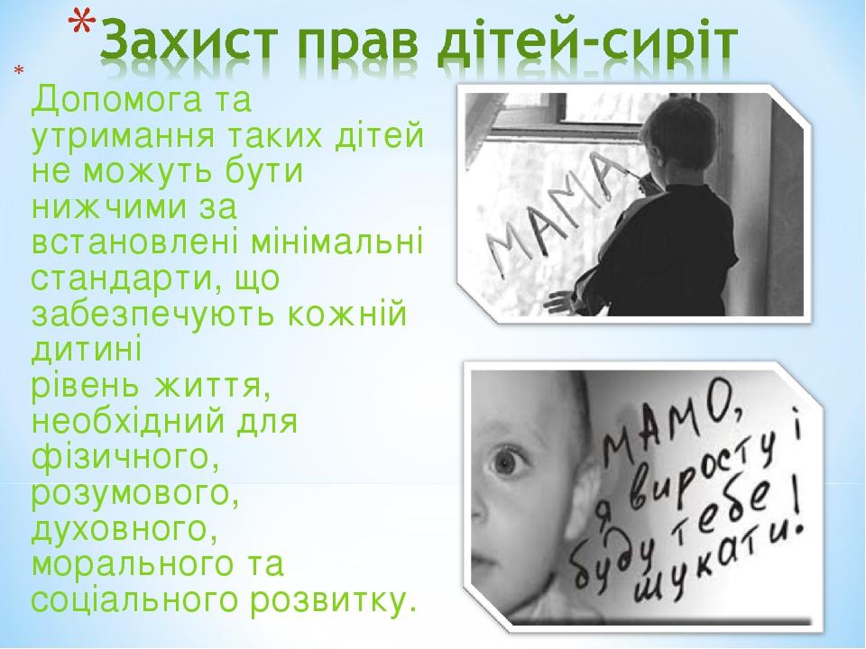 Допомога та утримання таких дітей не можуть бути нижчими за встановлені мінімальні стандарти, що забезпечують кожній дитині рівень життя, необхідни...