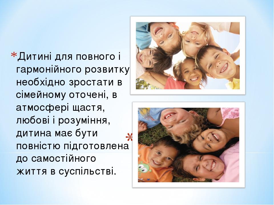 Дитині для повного і гармонійного розвитку необхідно зростати в сімейному оточені, в атмосфері щастя, любові і розуміння, дитина має бути повністю ...