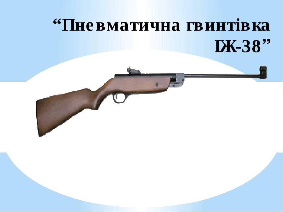 """""""Пневматична гвинтівка ІЖ-38"""""""