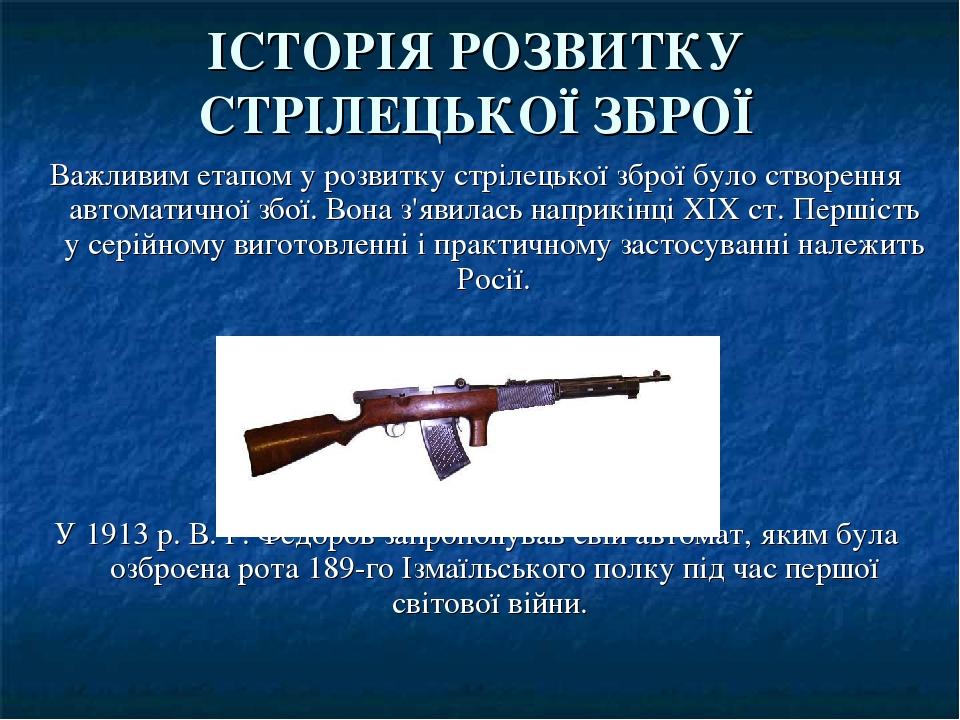 ІСТОРІЯ РОЗВИТКУ СТРІЛЕЦЬКОЇ ЗБРОЇ Важливим етапом у розвитку стрілецької зброї було створення автоматичної збої. Вона з'явилась наприкінці XIX ст....