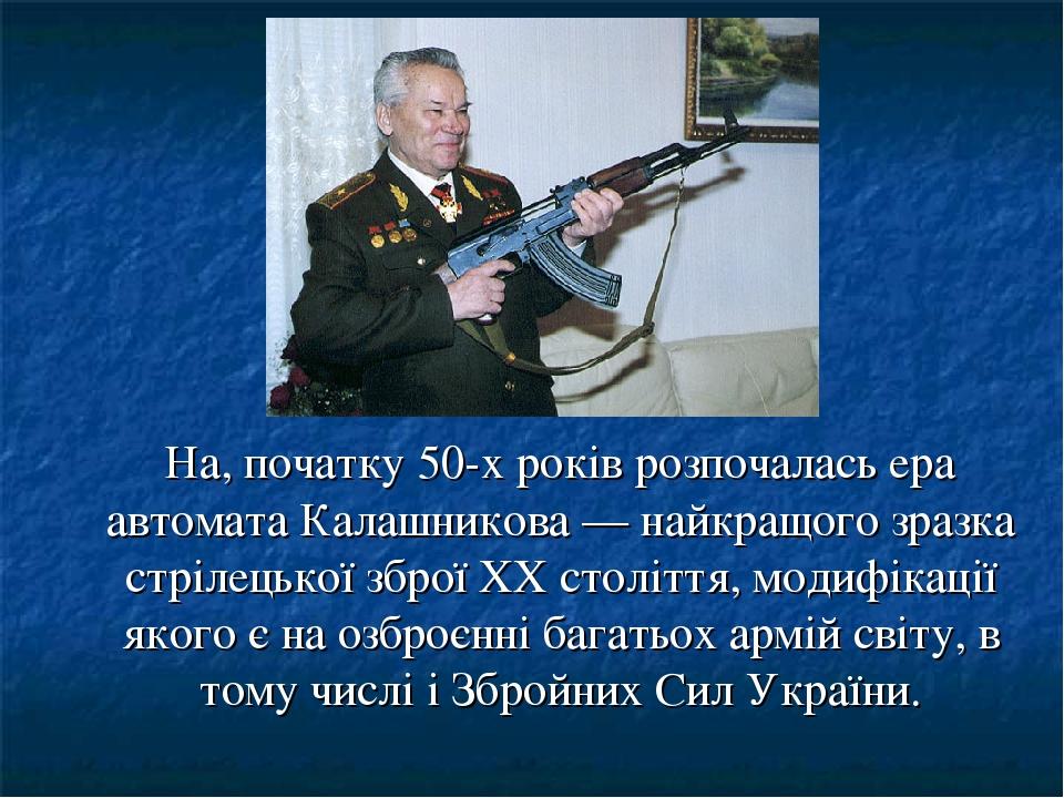 На, початку 50-х років розпочалась ера автомата Калашникова — найкращого зразка стрілецької зброї XX століття, модифікації якого є на озброєнні баг...