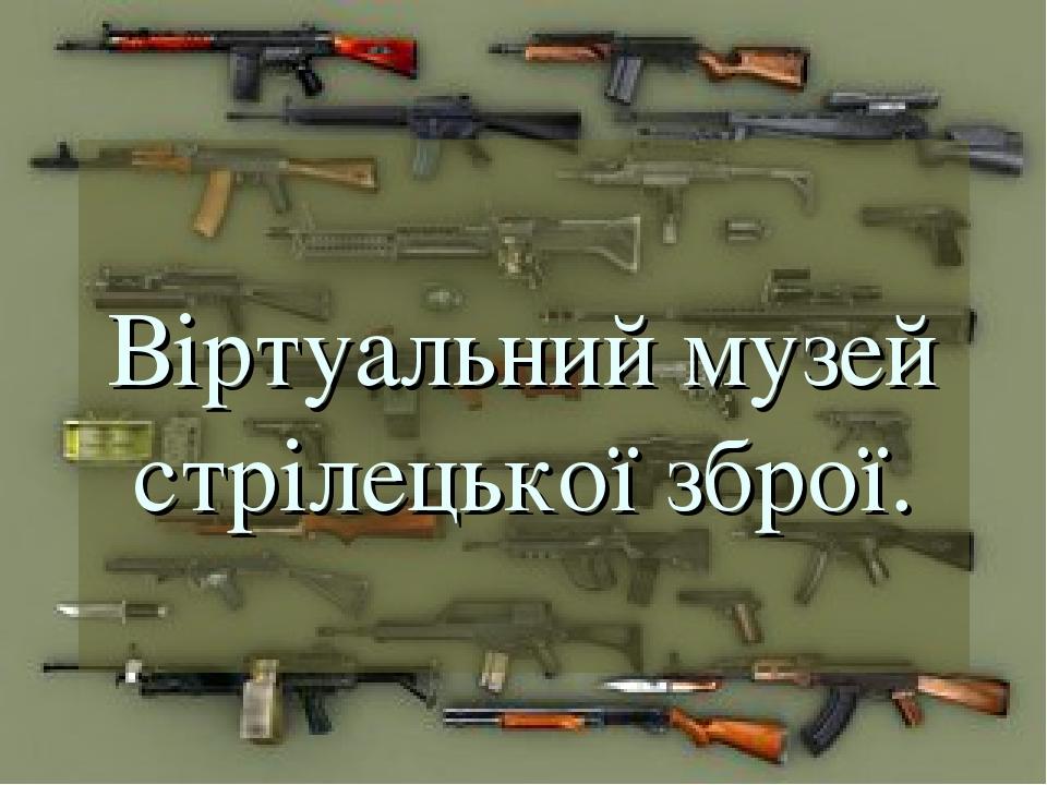 Віртуальний музей стрілецької зброї.