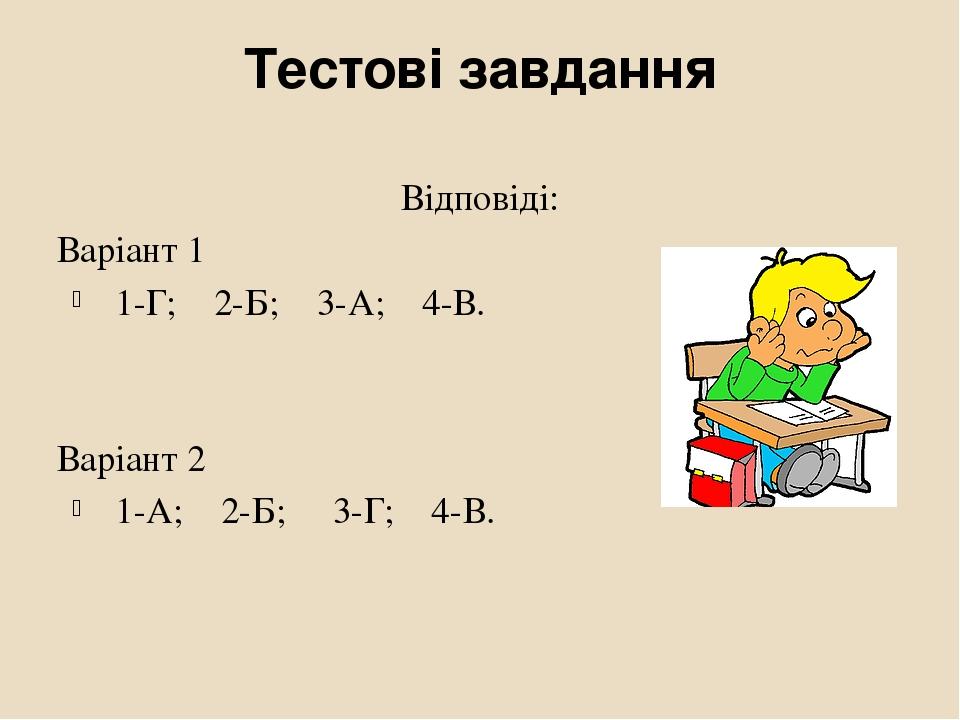 Тестові завдання Відповіді: Варіант 1 1-Г; 2-Б; 3-А; 4-В. Варіант 2 1-А; 2-Б; 3-Г; 4-В.