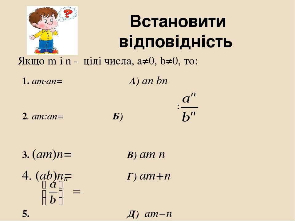 Встановити відповідність Якщо m і n - цілі числа, a≠0, b≠0, то: 1. am·an= А) an bn 2. am:an= Б) 3. (am)n= В) am n 4. (ab)n= Г) am+n 5. Д) am−n