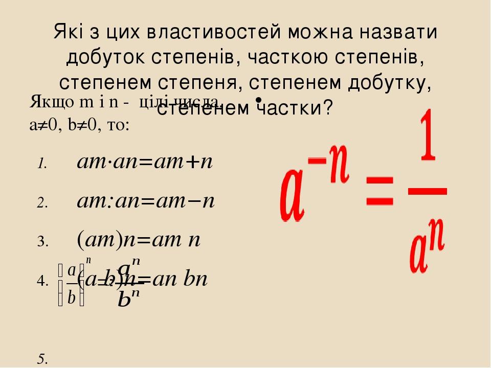 Які з цих властивостей можна назвати добуток степенів, часткою степенів, степенем степеня, степенем добутку, степенем частки? Якщо m і n - цілі чис...