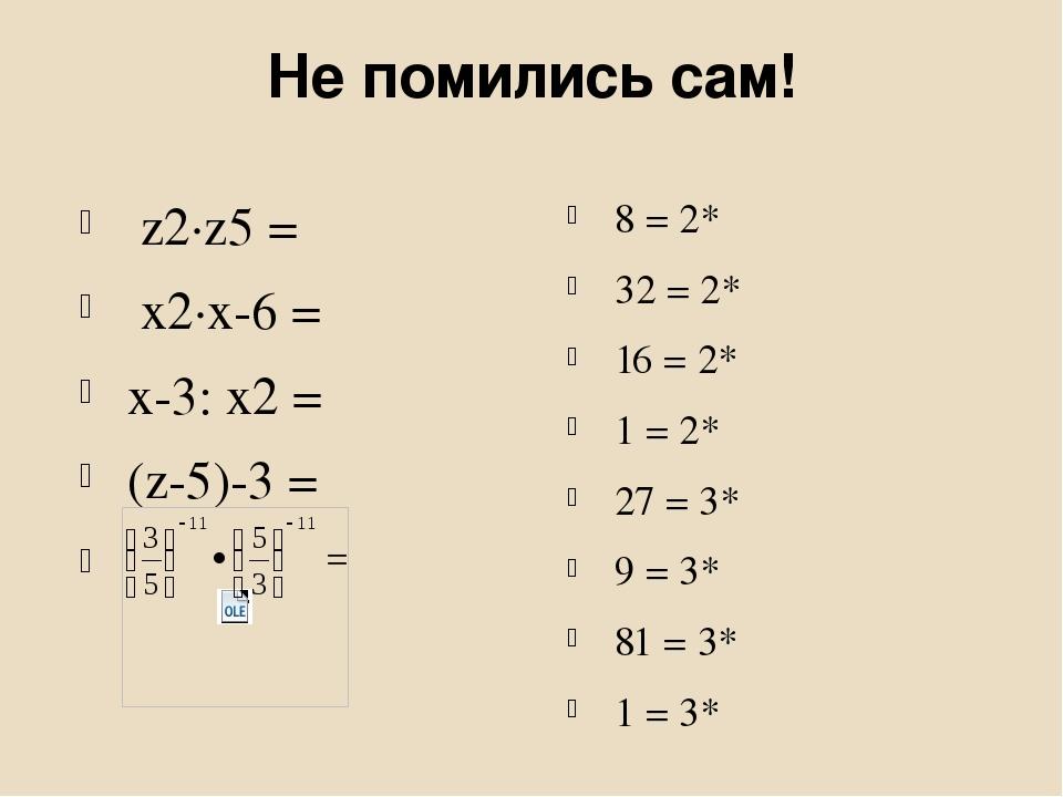 Не помились сам! z2∙z5 = x2∙x-6 = x-3: x2 = (z-5)-3 = 8 = 2* 32 = 2* 16 = 2* 1 = 2* 27 = 3* 9 = 3* 81 = 3* 1 = 3*