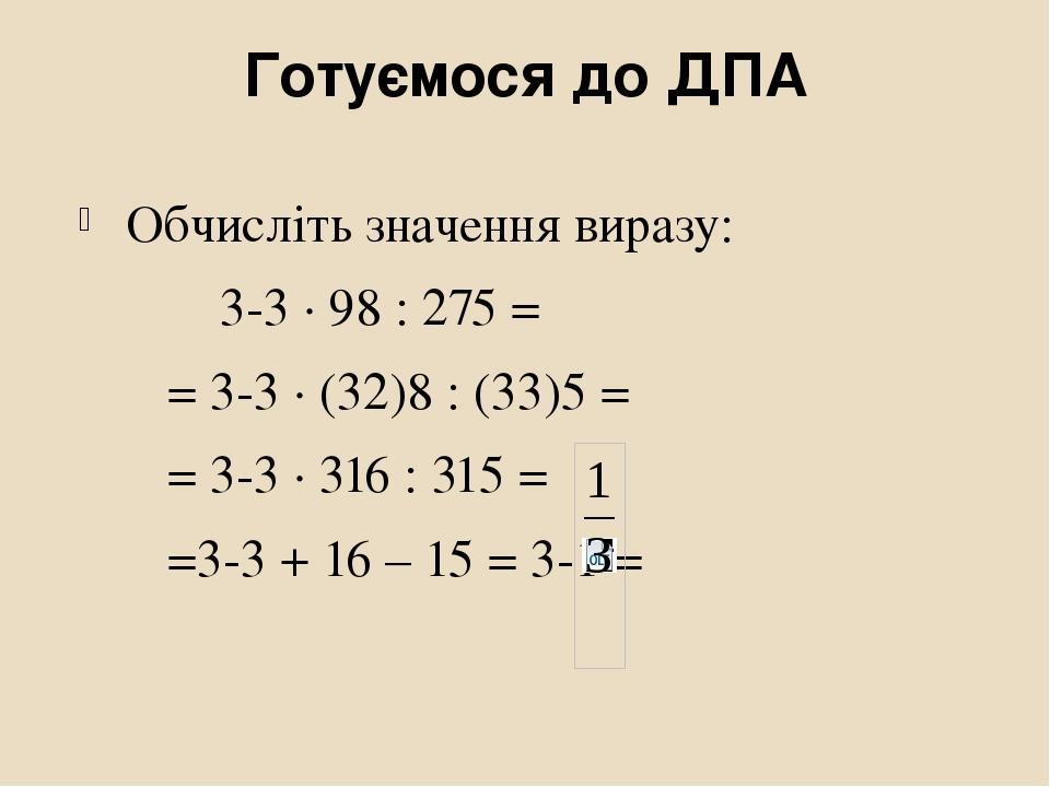 Готуємося до ДПА Обчисліть значення виразу: 3-3 ∙ 98 : 275 = = 3-3 ∙ (32)8 : (33)5 = = 3-3 ∙ 316 : 315 = =3-3 + 16 – 15 = 3-1 =