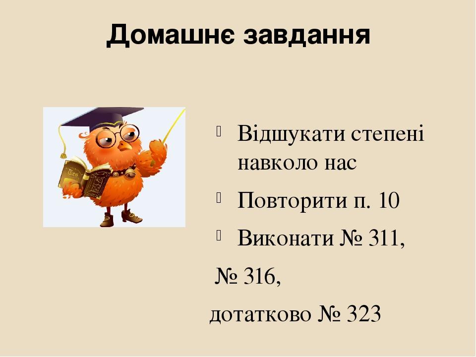 Домашнє завдання Відшукати степені навколо нас Повторити п. 10 Виконати № 311, № 316, дотатково № 323