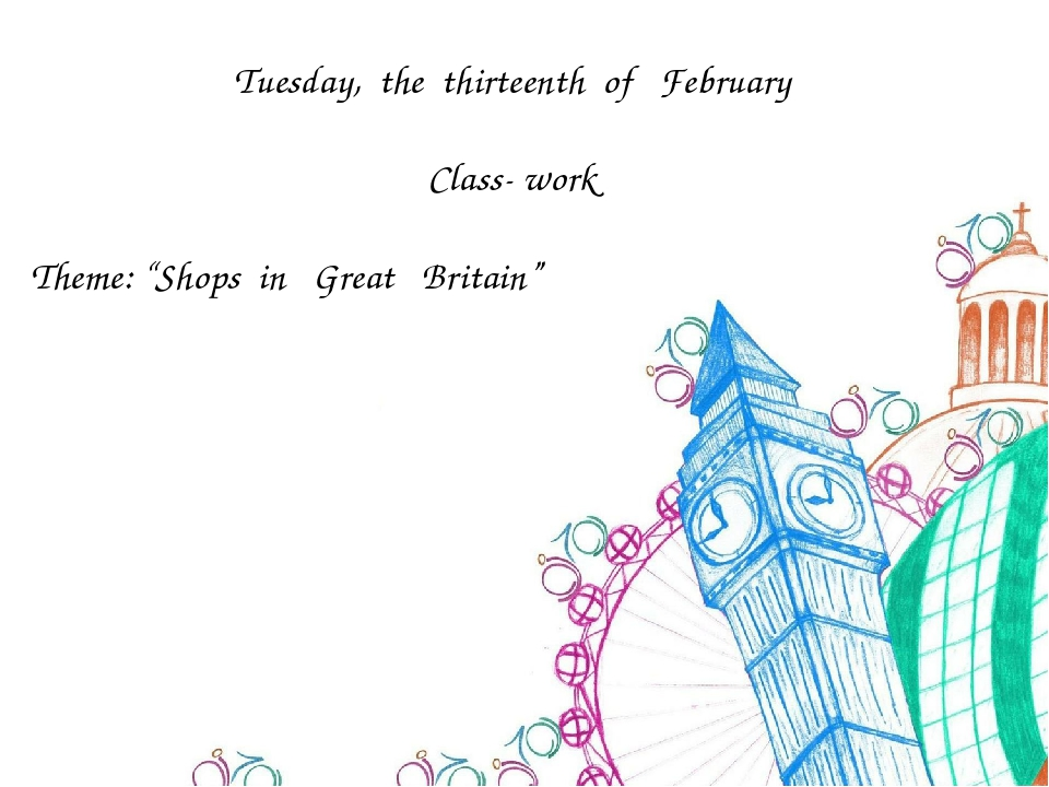 "Tuesday, the thirteenth of February Class- work Theme: ""Shops in Great Britain"""