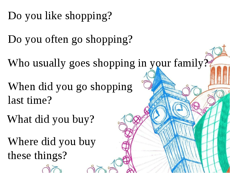 Do you like shopping? Do you often go shopping? Who usually goes shopping in your family? When did you go shopping last time? What did you buy? Whe...