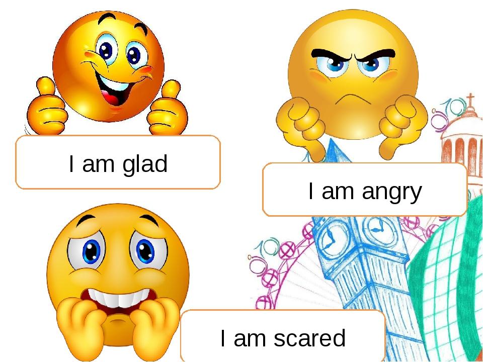 I am glad I am angry I am scared