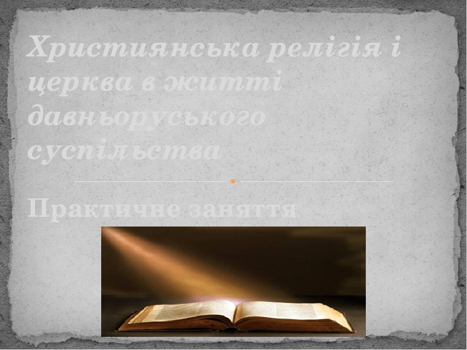 Практичне заняття Християнська релігія і церква в житті давньоруського суспільства