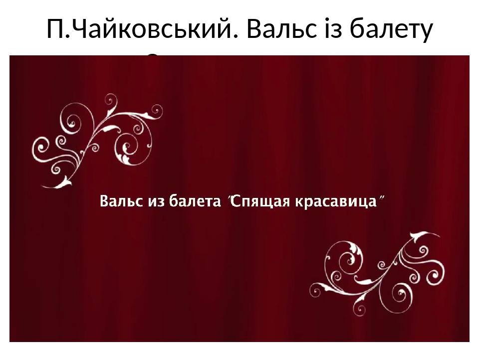 П.Чайковський. Вальс із балету «Спляча красуня»