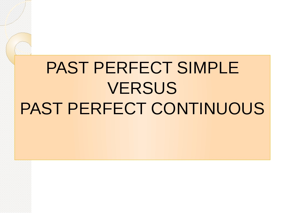 PAST PERFECT SIMPLE VERSUS PAST PERFECT CONTINUOUS