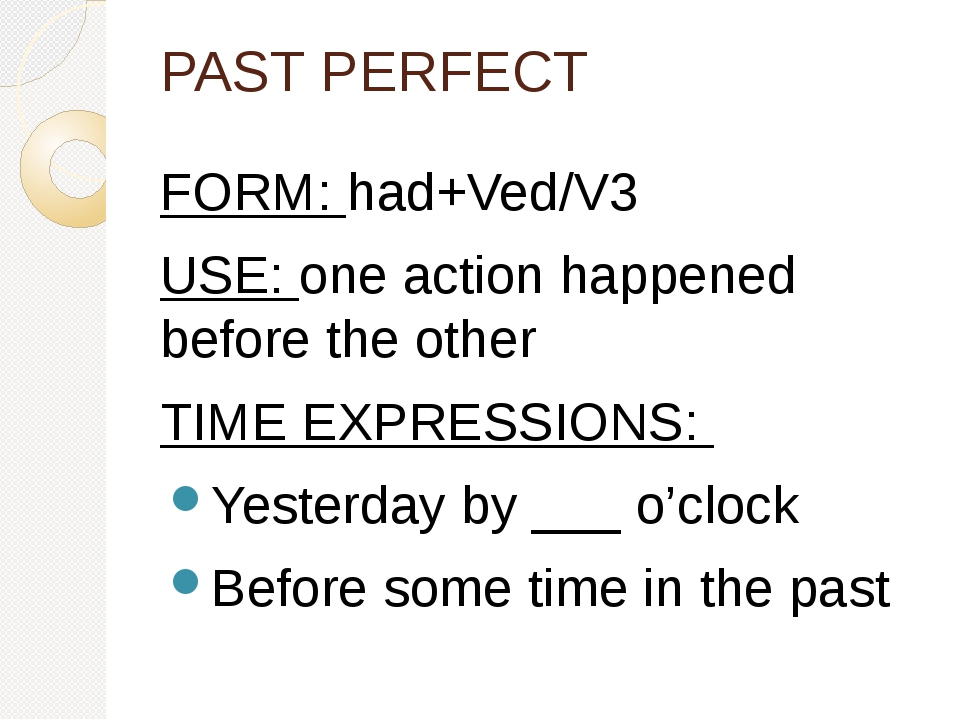 PAST PERFECT FORM: had+Ved/V3 USE: one action happened before the other TIME EXPRESSIONS: Yesterday by ___ o'clock Before some time in the past